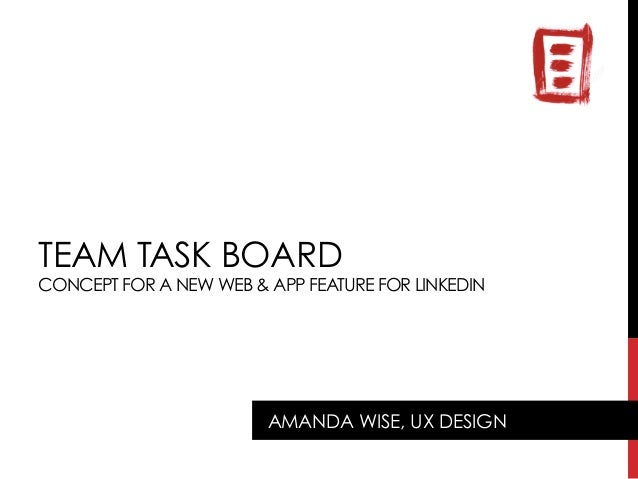 TEAM TASK BOARD CONCEPT FOR A NEW WEB & APP FEATURE FOR LINKEDIN AMANDA WISE, UX DESIGN