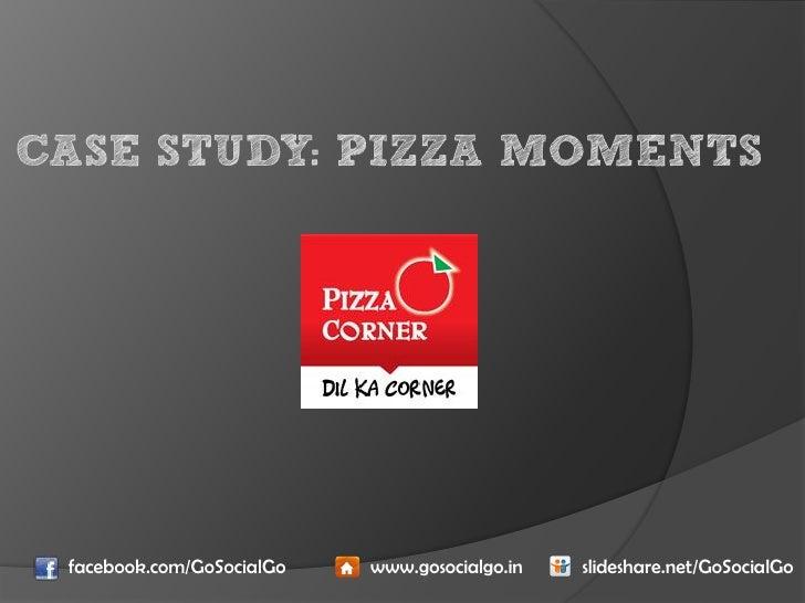 CASE STUDY: PIZZA MOMENTS facebook.com/GoSocialGo   www.gosocialgo.in   slideshare.net/GoSocialGo