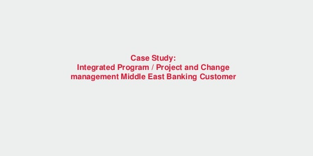 Case Study: Integrated Program / Project and Change management Middle East Banking Customer