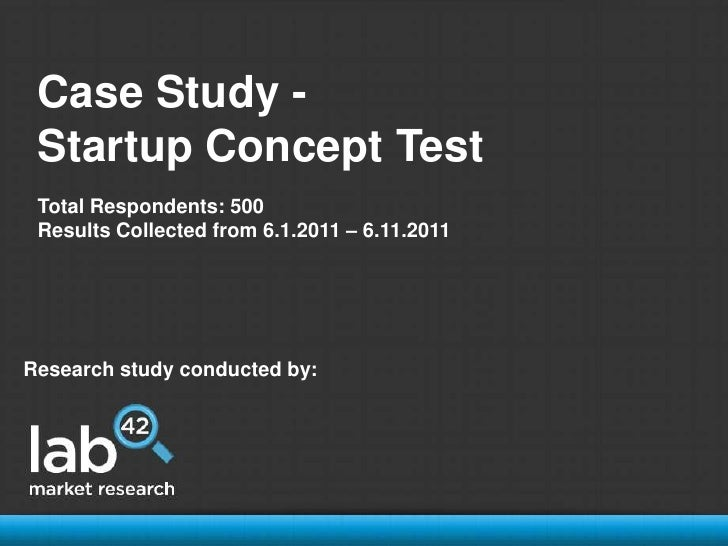 Case Study - <br />Startup Concept Test<br />Total Respondents: 500<br />Results Collected from 6.1.2011 – 6.11.2011<br />...