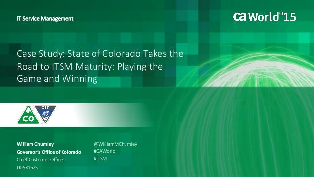 Case Study: State of Colorado Takes the Road to ITSM Maturity: Playing the Game and Winning William Chumley IT Service Man...