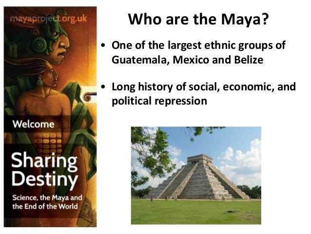 Who are the Maya? • One of the largest ethnic groups of Guatemala, Mexico and Belize • Long history of social, economic, a...