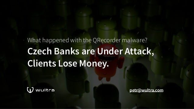 What happened with the QRecorder malware? Czech Banks are Under Attack, Clients Lose Money. petr@wultra.com