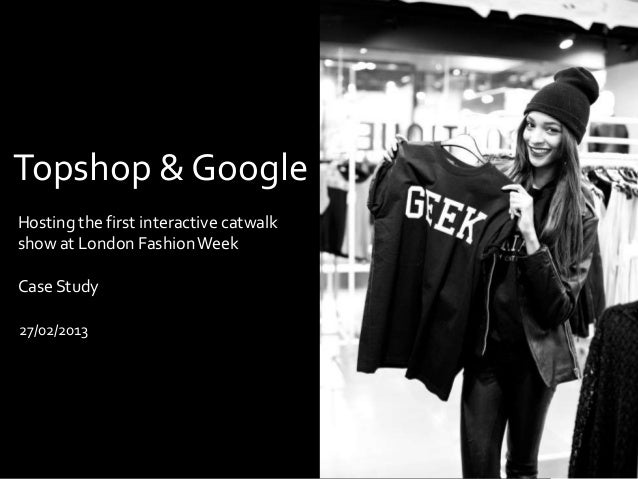 Topshop & GoogleHosting the first interactive catwalkshow at London Fashion WeekCase Study27/02/2013