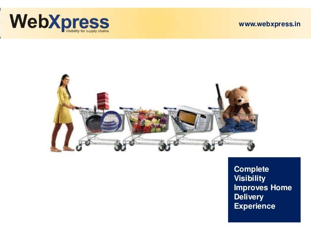 www.webxpress.in  Complete Visibility Improves Home Delivery Experience