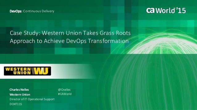 Case Study: Western Union Takes Grass Roots Approach to Achieve DevOps Transformation Charles Nelles DevOps: Continuous De...