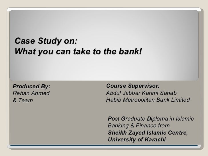 Case Study on: What you can take to the bank! Produced By: Rehan Ahmed & Team Course Supervisor: Abdul Jabbar Karimi Sahab...