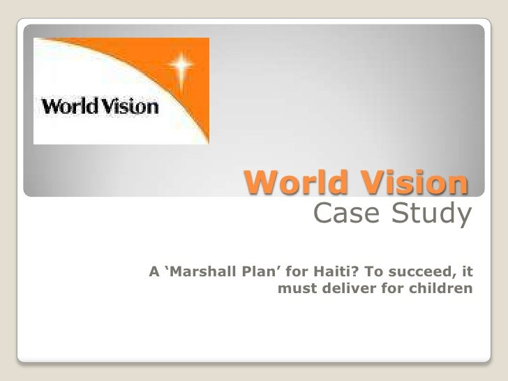 World Vision<br />Case Study<br />A 'Marshall Plan' for Haiti? To succeed, it must deliver for children<br />
