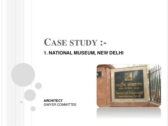 CASE STUDY :- 1. NATIONAL MUSEUM, NEW DELHI ARCHITECT GWYER COMMITTEE
