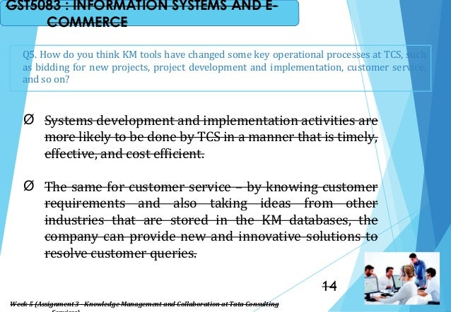 Q5. How do you think KM tools have changed some key operational processes at TCS, such as bidding for new projects, projec...