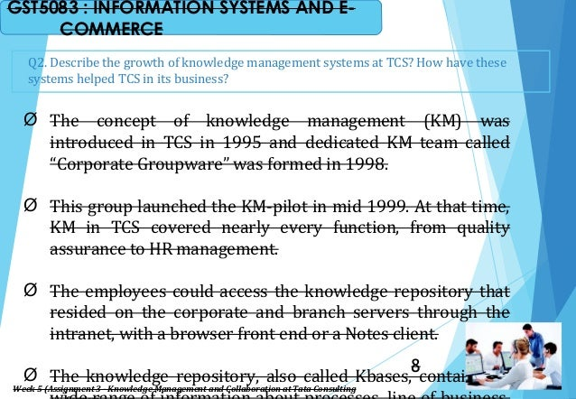 Q2. Describe the growth of knowledge management systems at TCS? How have these systems helped TCS in its business? Ø The c...
