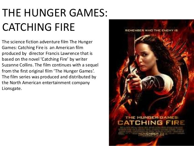 THE HUNGER GAMES: CATCHING FIRE The science fiction adventure film The Hunger Games: Catching Fire is an American film pro...