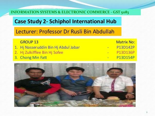 1 Case Study 2- Schiphol International Hub INFORMATION SYSTEMS & ELECTRONIC COMMERCE - GST 5083 GROUP 13 Matrix No: 1. Hj ...