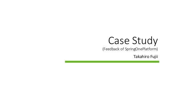 Case Study (Feedback of SpringOnePlatform) Takahiro Fujii
