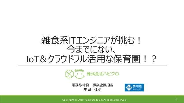 Copyright © 2018 Hapikuro & Co. All Rights Reserved 雑食系ITエンジニアが挑む! 今までにない、 IoT&クラウドフル活用な保育園!? 1 常務取締役 事業企画担当 中田 佳孝