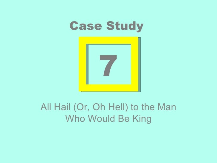 Case Study              7All Hail (Or, Oh Hell) to the Man      Who Would Be King