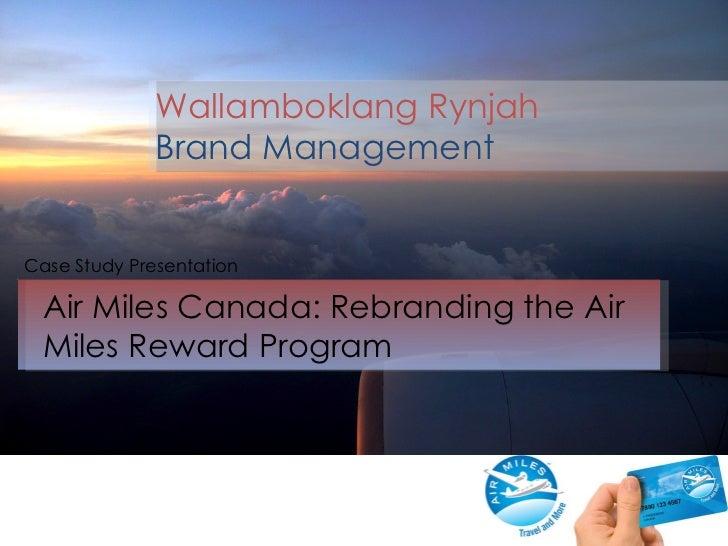 Air Miles Canada: Rebranding the Air Miles Reward Program Case Study Presentation Wallamboklang Rynjah Brand Management