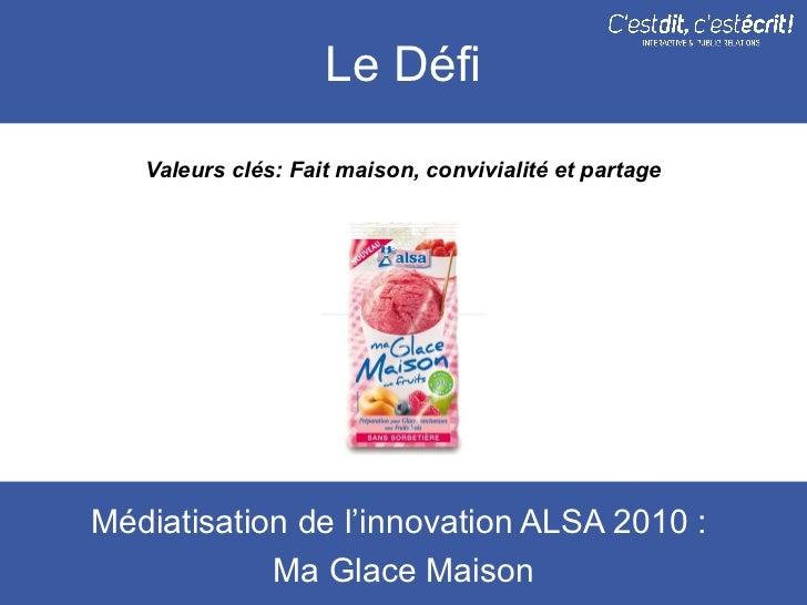 Le Défi   Valeurs clés: Fait maison, convivialité et partageMédiatisation de l'innovation ALSA 2010 :            Ma Glace ...