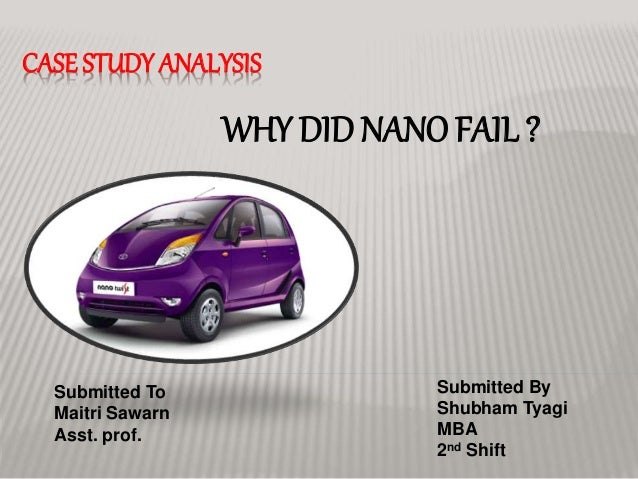 CASE STUDYANALYSIS WHY DID NANO FAIL ? Submitted By Shubham Tyagi MBA 2nd Shift Submitted To Maitri Sawarn Asst. prof.