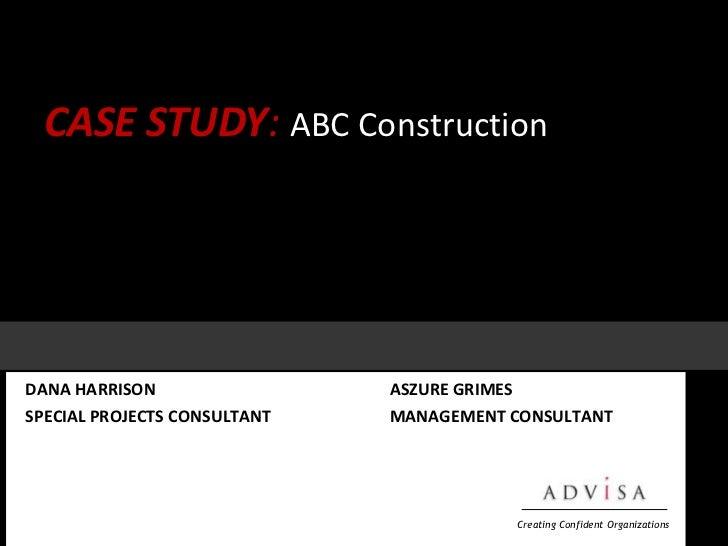 CASE STUDY:ABC Construction<br />DANA HARRISONASZURE GRIMES<br />SPECIAL PROJECTS CONSULTANTMANAGEMENT CONSULTANT<...