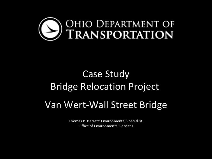 Case Study Bridge Relocation ProjectVan Wert-Wall Street Bridge     Thomas P. Barrett: Environmental Specialist         Of...