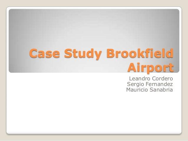 Case Study Brookfield Airport Leandro Cordero Sergio Fernandez Mauricio Sanabria