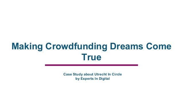 Making Crowdfunding Dreams Come True Case Study about Utrecht In Circle by Experts In Digital