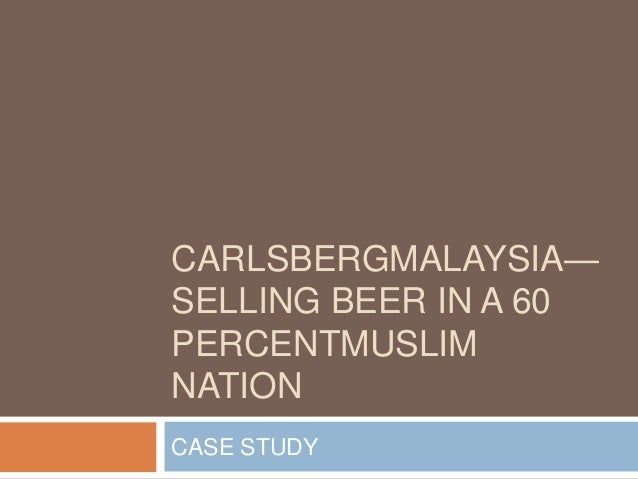 CARLSBERGMALAYSIA— SELLING BEER IN A 60 PERCENTMUSLIM NATION CASE STUDY