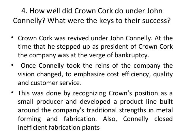 crown cork seal in 1989 Describes the structure and recent trends of the metal container industry, crown's successful strategy for competing in the industry, and john connelly's leadership over more than 20 years in 1989, william avery succeeded connelly as ceo and is forced to consider new strategic options in the face of industry change.