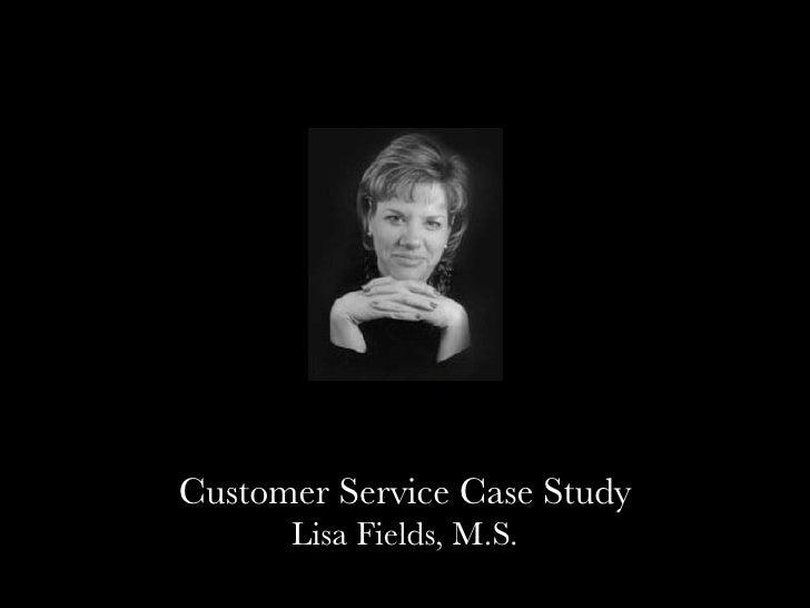 Customer Service Case Study      Lisa Fields, M.S.