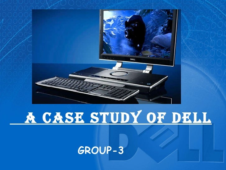 A CASE STUDY OF DELL GROUP-3