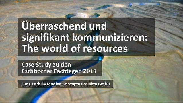Case Study zu den Eschborner Fachtagen 2013 Überraschend und signifikant kommunizieren: The world of resources Luna Park 6...