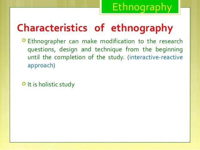 ethnographic methods Objectivity using ethnographic methods you put yourself in a strange position in a foreign country with a new language, you already feel like the outsider coming in.