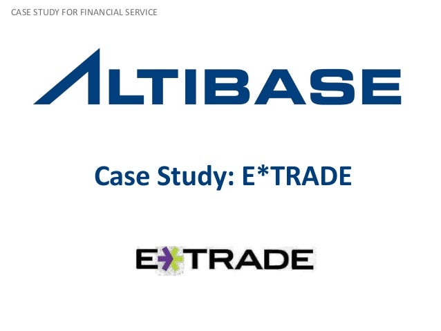 Case Study: E*TRADE CASE STUDY FOR FINANCIAL SERVICE