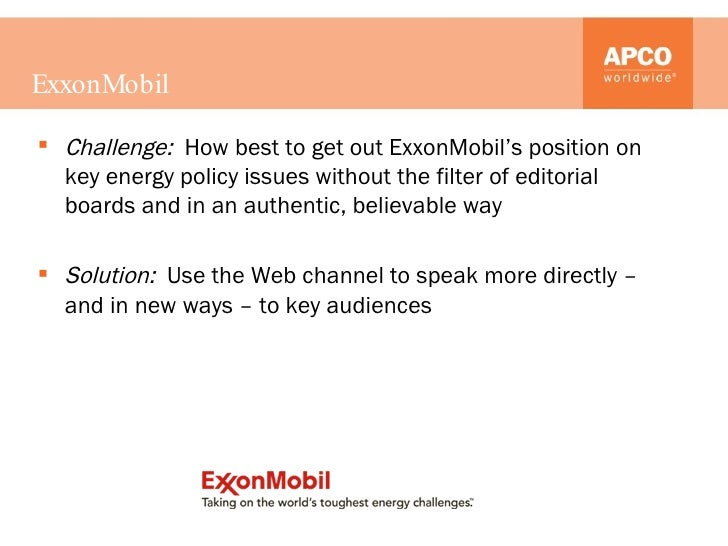 ExxonMobil <ul><li>Challenge:  How best to get out ExxonMobil's position on key energy policy issues without the filter of...