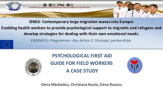 PSYCHOLOGICAL FIRST AID GUIDE FOR FIELD WORKERS A CASE STUDY Elena Nikolaidou, Christiana Kouta, Elena Rousou IENE6- Conte...
