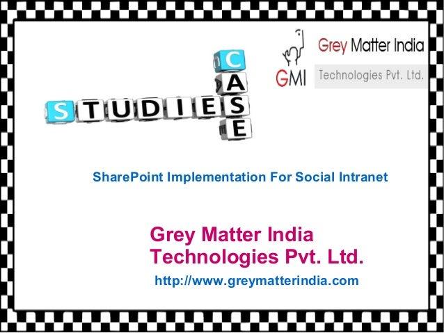 Grey Matter India Technologies Pvt. Ltd. http://www.greymatterindia.com SharePoint Implementation For Social Intranet