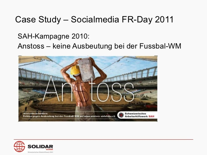 Case Study – Socialmedia FR-Day 2011 <ul><li>SAH-Kampagne 2010: </li></ul><ul><li>Anstoss – keine Ausbeutung bei der Fussb...
