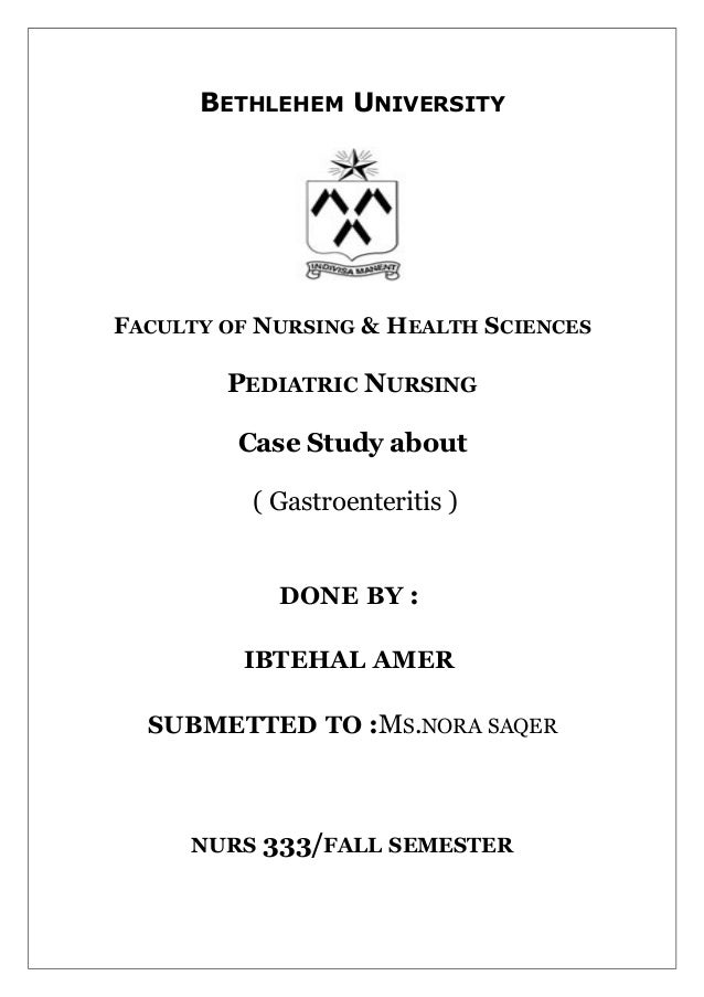 BETHLEHEM UNIVERSITY  FACULTY OF NURSING & HEALTH SCIENCES  PEDIATRIC NURSING Case Study about ( Gastroenteritis ) DONE BY...