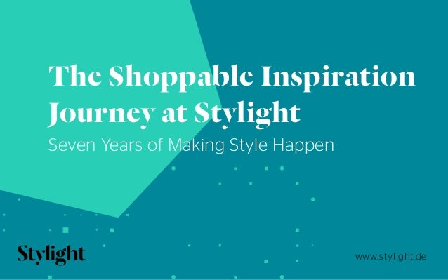 www.stylight.de The Shoppable Inspiration Journey at Stylight Seven Years of Making Style Happen