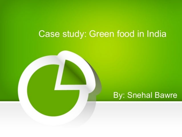 Case study: Green food in India By: Snehal Bawre
