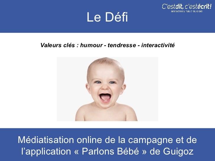 Le Défi     Valeurs clés : humour - tendresse - interactivitéMédiatisation online de la campagne et del'application « Parl...
