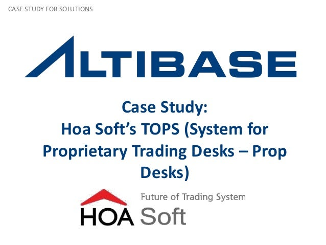 Case Study: Hoa Soft's TOPS (System for Proprietary Trading Desks – Prop Desks) CASE STUDY FOR SOLUTIONS