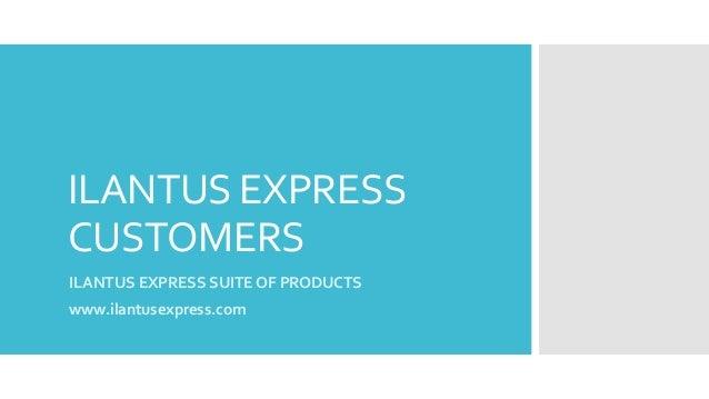 ILANTUS EXPRESS CUSTOMERS ILANTUS EXPRESS SUITE OF PRODUCTS www.ilantusexpress.com