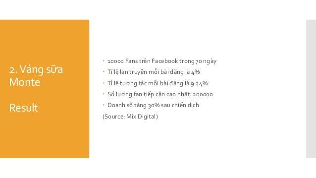 2.Váng sữa Monte Result  10000 Fans trên Facebook trong 70 ngày  Tỉ lệ lan truyền mỗi bài đăng là 4%  Tỉ lệ tương tác m...