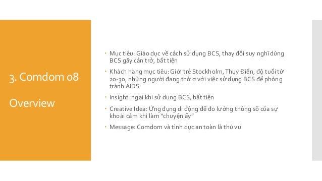 3.Comdom 08 Overview  Mục tiêu: Giáo dục về cách sử dụng BCS, thay đổi suy nghĩ dùng BCS gấy cản trở, bất tiện  Khách hà...