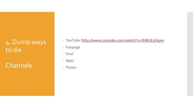 4. Dumb ways to die Channels  YouTube (http://www.youtube.com/watch?v=IJNR2EpS0jw)  Fanpage  Viral  Apps  iTunes