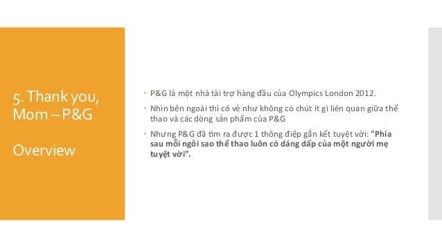 5.Thank you, Mom – P&G Overview  P&G là một nhà tài trợ hàng đầu của Olympics London 2012.  Nhìn bên ngoài thi...