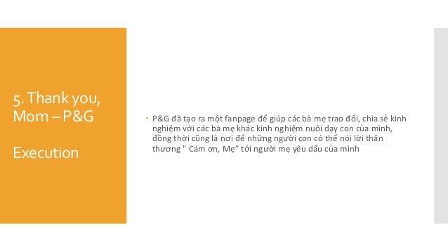 5.Thank you, Mom – P&G Execution  P&G đã tạo ra một fanpage để giúp các bà mẹ trao đổi, chia sẻ kinh nghiệm vơ...