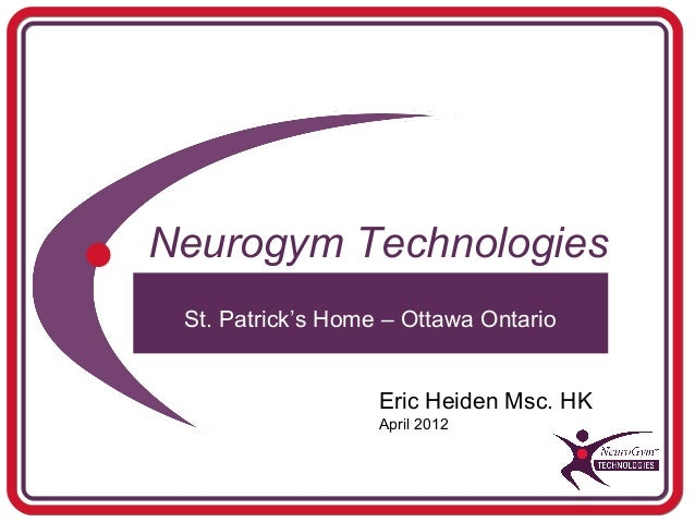 Neurogym Technologies St. Patrick's Home – Ottawa Ontario                   Eric Heiden Msc. HK                   April 2012